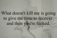 And it just might take me years to recover but that's ok... Revenge is sweet and Paybacks are hell.
