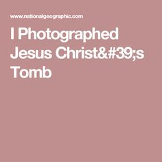I Photographed Jesus Christ's Tomb