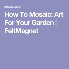 How To Mosaic: Art For Your Garden | FeltMagnet