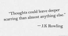 Thoughts could leave deeper scarring than almost anything else. -J.K. Rowling