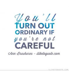 You'll turn out ordinary if you're not careful