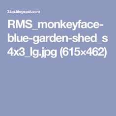RMS_monkeyface-blue-garden-shed_s4x3_lg.jpg (615×462)