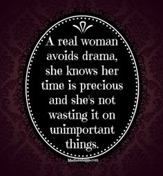 A real woman avoids drama, she knows her time is precious and she's not wasting it on unimportant things.