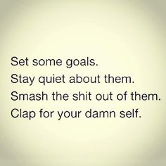 Set some goals. Stay quiet about them. Smash the shit out of them. Clap for your damn self. 💪🏻👊🏻
