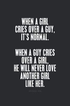 When a girl cries over a guy, it's normal. When a guy cries over a girl, he will never love another girl like her.