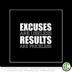 Excuses are useless results are priceless.