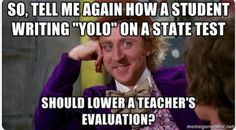 "So, tell me again how a student writing ""YOLO"" on a state test should lower a teacher's evaluation?    #teacherhumor #highschool #middleschool"