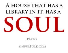 A house that has a library in it, has a SOUL [Plato]