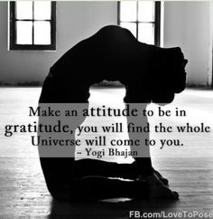 Make an attitude to be in gratitude, you will find the whole Universe will come to you. - Yogi Bhajan Make an attitude to be in gratitude, you will find the whole Universe will come to you. - Yogi Bhajan