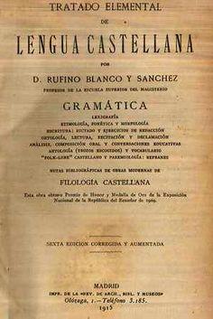 Tratado elemental de lengua castellana / por Rufino Blanco y Sánchez - Madrid : Imprenta de la Revista de Archivos, Bibliotecas y Museos, 1915 - Vol 1