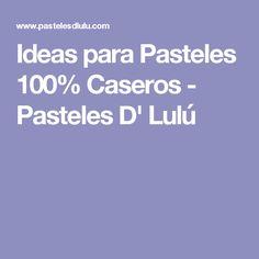 Ideas para Pasteles 100% Caseros - Pasteles D' Lulú