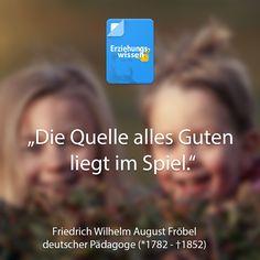 """""""Die Quelle alles Guten liegt im Spiel"""" - Friedrich Fröbel was assoziieren Sie mit diesem Zitat? Fröbel ist für uns einer der wichtigsten Pädagogen, da er unser heutiges Verständnis von Erziehung sehr positiv geprägt hat!"""