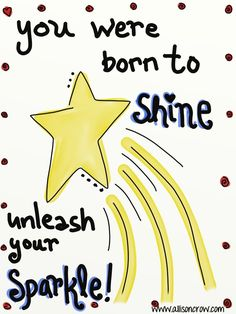You were born to Shine! Unleash your sparkle!   www.allisoncrow.com