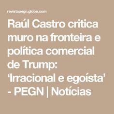 Raúl Castro critica muro na fronteira e política comercial de Trump: 'Irracional e egoísta' - PEGN | Notícias