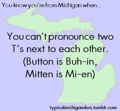 "I'm not originally from Michigan, and pronounce the t's quite clearly, but people from Michigan always make fun of me. ""The little kitten has buttons on his mittens."" Yes I can say that. Why is that funny to you?"