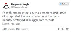 """""""Friendly reminder that anyone born from 1985-1998 didn't get their Hogwarts Letter as Voldemort's ministry destroyed all muggleborn records"""""""