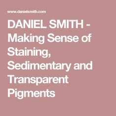 DANIEL SMITH - Making Sense of Staining, Sedimentary and Transparent Pigments