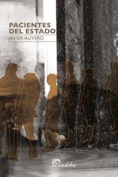 Pacientes del estado / Javier Auyero ; traducción de Virginia Hormaeche. Buenos Aires, Argentina : EUDEBA, 2013 [11]. 232 p. ISBN 9789502322339 / ES / ENS / Control social / Marginalidad / Pobreza / Poder / Sociología
