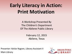 'Early Literacy in Action: Print Motivation' A Workshop presented by the Children's Department of the Abilene Public Library in Abilene, Texas on February 12, …