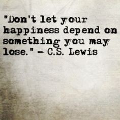 """""""Don't let your happiness depend on something you may lose."""""""
