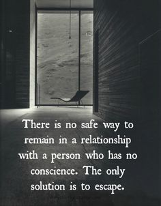 There is no safe way to remain in a relationship with a person who has no conscience. The only solution is to escape.
