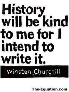 History will be kind to me, for I intend to write it.