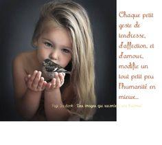 Chaque petit geste de tendresse d'affection et d'amour modifie un tout petit peu l'humanité en mieux
