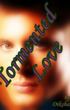 TORMENTED LOVE (A Supernatural/ Dean Winchester Fan-Fiction) - DikshaSinha