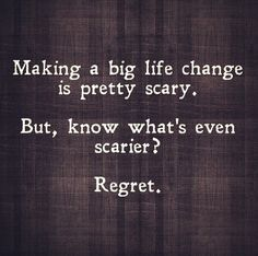 "So True! // ""Making a big life change is pretty scary. But, know what's even scarier? Regret."""