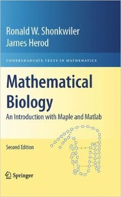 Mathematical biology : an introduction with Maple and Matlab / Ronald W. Shonkwiler, James Herod. -2ª ed. - Dordrecht : Springer, 2009