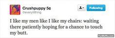 A I like my men like I like my chairs