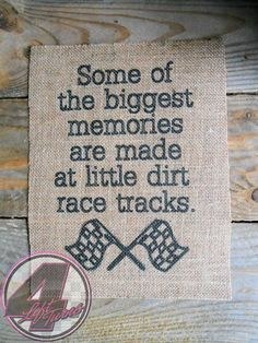 """Some of the biggest memories are made at little dirt race tracks,"" quote printed on burlap. 8.5 x 11-inches. $15 plus shipping. Ready to frame."