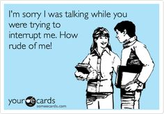 Funny Apology Ecard: I'm sorry I was talking while you were trying to interrupt me. How rude of me!