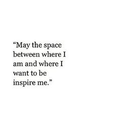 "Quote | ""May the space between where I am and where I want to be inspire me."""