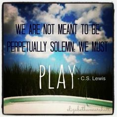 """We are not meant to be perpetually solemn. We must PLAY."" ~ C.S. Lewis"