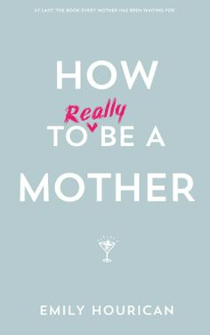 There are many books on How to be a Mother. But do they ever tell us how it really is? Thankfully, Emily Hourican is about to, via a series of hilarious reminiscences and profound observations.