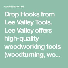 Drop Hooks from Lee Valley Tools. Lee Valley offers high-quality woodworking tools (woodturning, wood finishing, sharpening, woodcarving), gardening tools and hardware to woodworkers, cabinetmakers and gardeners