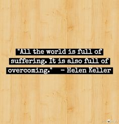 """""""All the world is full of suffering. It is also full of overcoming."""" -- Helen Keller    Inspiration From Brilliant Women"""
