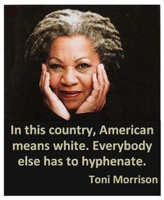 """Toni Morrison quote: """"American means white."""" Amazing how white privilege is so pervasive when original Americans weren't even white. Cogito Ergo Sum, Toni Morrison, By Any Means Necessary, White Privilege, Intersectional Feminism, African American History, African American Quotes, African Quotes, American Indians"""