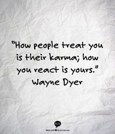 how people treat you is their karma, how you react is yours // wayne dyer