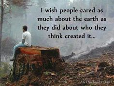 Creation - IS THIS the TRUTH! Or What?!  While I believe in God & a combination of Creation & Science, it astounds me that so many so called 'devout Christian's ' only care about their versions of protecting the planet & in turn the people & animals that inhabit our planet.  When all is gone or poisoned people will become extinct!
