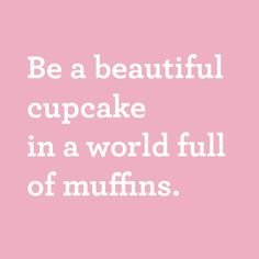 Be a beautiful cupcake in a world full of muffins <3