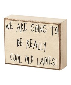 Take a look at this 'Cool Old Ladies' Box Sign on zulily today! Great Quotes, Quotes To Live By, Me Quotes, Inspirational Quotes, Sister Love, Box Signs, True Friends, Old Women, Friendship Quotes
