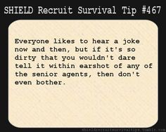 S.H.I.E.L.D. Recruit Survival Tip #467: Everyone likes to hear a joke now and then, but if it's so dirty that you wouldn't dare tell it within earshot of any of the senior agents, then don't even bother. [Submitted by Jojo]