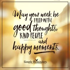 Fill your week with happy moments May your week be filled with good thoughts, kind people, and happy moments. — Unknown Author