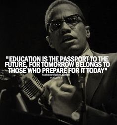 """Education is the passport to the future, for tomorrow belongs to those who prepare for it today."" Malcolm X"