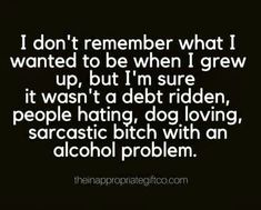 I don't remember what I wanted to be when I grew up, but I'm sure it wasn't a debt ridden, people hating, dog loving, sarcastic bitch with an alcohol problem. Sarcastic Quotes, Me Quotes, Funny Quotes, Funny Memes, Funny Alcohol Quotes, Alcohol Humor, Funny Humour, Drunk Humor, Work Quotes