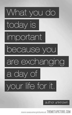 What you do today is important because you are exchanging a day of your life for it. ~ Anon.