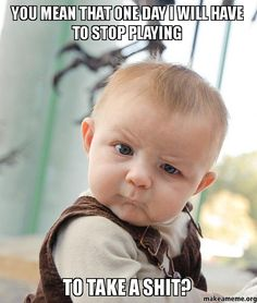 Skeptical baby!!! Stop playing? you are joking!