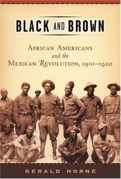 Black and Brown: African Americans and the Mexican Revolution, 1910-1920 (American History and Culture Series) by Horne, Gerald [2005] null,http://www.amazon.com/dp/B00DS94R9A/ref=cm_sw_r_pi_dp_--rHtb0EECZNE39N